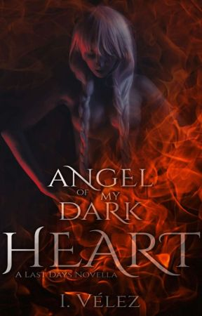 Angel of my Dark Heart [Last Days 1.5] by IVelez1