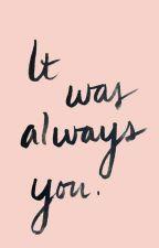 It was always you. ♡ by Chocolatethirteen
