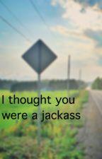 I thought you were a jackass by BlindAsAMatt