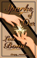 Sparks of Our Lost Bond by sleepy_ravenelle
