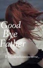 Good Bye Father by littlewhiteconverse_