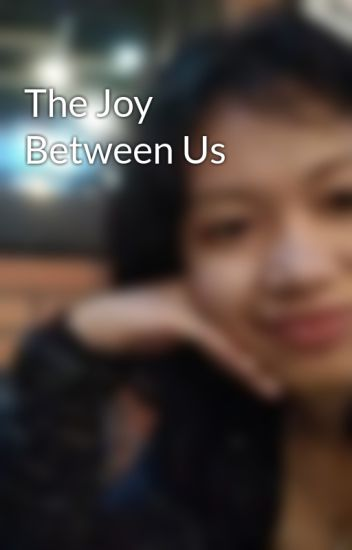 The Joy Between Us