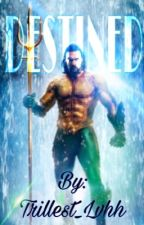 Destined| AQUAMAN| ON HOLD by trillest_lvhh