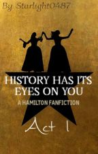 History Has Its Eyes On You ~ A Hamilton Fanfiction (Book 1, Act 1) by Starlight0487