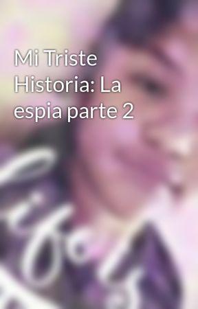 Mi Triste Historia: La espia parte 2 by Lucyleal1020A