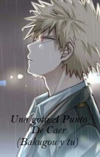 Una gota A Punto De Caer //Bakugou y tu// by Limonada_Dulce_7