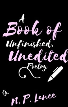 A Book of Unfinished, Unedited Poetry. by NPLance