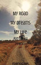 My Road My Dremas My Life - ale czy na pewno? by pawcioo2005