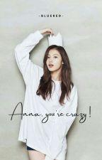 Anna, You Crazy! (END) oleh bluered2908
