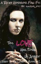 This Love Has Torn Us Apart (Ricky Horror Fan Fic-I Need To Be Loved Book #2) by iluvsws_ptv