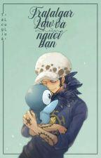 [One Piece fanfic/doujinshi] Trafalgar Law và những người bạn (Drabble/Oneshot) bởi LuluVayne1013