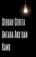 Sebuah Cerita Antara Aku dan Kamu by CaturAnggraheni99