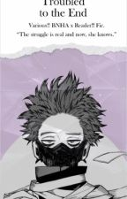 Troubled to the End[[Various BNHA Characters x Reader!!] by blqckerror