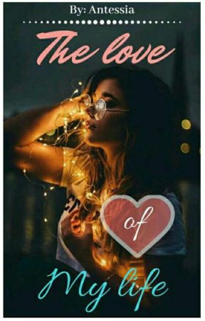 The love of my life (Completed)✔ by Antessia