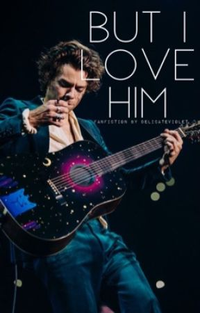 But I Love Him: A Harry Styles Fanfiction by delicateviolet
