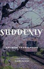 Suddenly |ls| ❀ [Traducción] by sweetandbabycheeks