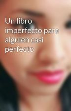 Un libro imperfecto para alguien casi perfecto by NoeliaCarreo5
