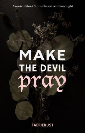 MAKE THE DEVIL PRAY // Ebon Light by FaerieRust