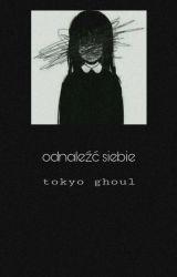 •Odnaleźć Siebie II    Tokyo Ghoul• by thelacrimae