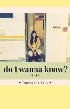 do I wanna know? | 4N1K | YapBar by bayabayaiyi