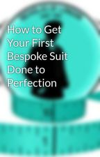 How to Get Your First Bespoke Suit Done to Perfection by nicholasoflondon