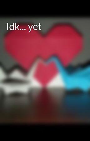 Idk... yet by junespringgirl5