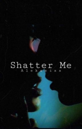 Shatter Me (18+ Only) by alekseixx