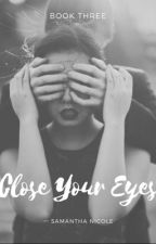 Close Your Eyes: Book Three by paperandpen444
