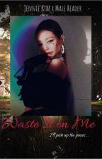 [COMPLETED] Waste it on me...   Jennie Kim X Male Reader--Blackpink fanfic by jendeukieka
