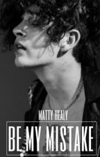 be my mistake ~ matty healy  by rainbowmatty