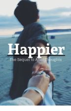Happier // Sequel to After Thoughts by dukeandthriving