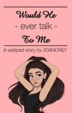 Would He Ever Talk To Me? ✔ by joanokey