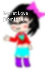 Secret Love {Tomtord} by DragonSlayer500