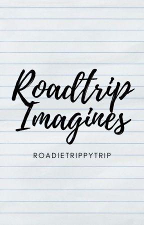 Roadtrip Imagines by Roadietrippytrip