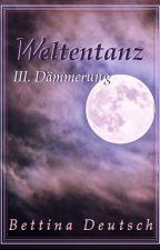 WELTENTANZ - Band 3: Dämmerung von BettinaDeutsch