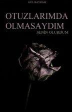OTUZLARIMDA OLMASAYDIM: SENİN OLURDUM by glbayramON