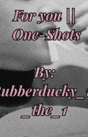 For You || One Shots by Rubberducky_ur_the_1