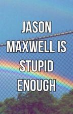 Jason Maxwell Is Stupid Enough | Original Story by IWatchedYouDisappear