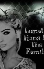 Lunatic Runs In The Family  by BrItTaNy1BaIlEy6