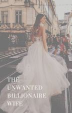 The Unwanted Billionaire Wife by soniasoengkonoo