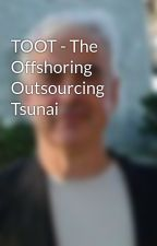 TOOT - The Offshoring Outsourcing Tsunai by HenryCooper