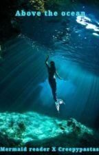 Above the ocean (Mermaid reader x Creepypasta by Bi_Pride629
