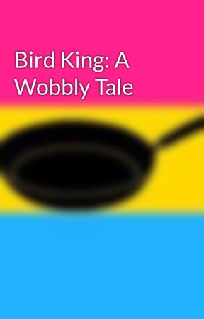 Bird King: A Wobbly Tale by imjustsotired