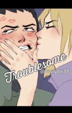 Troublesome (Shikamaru x Temari) by bunnyboi88