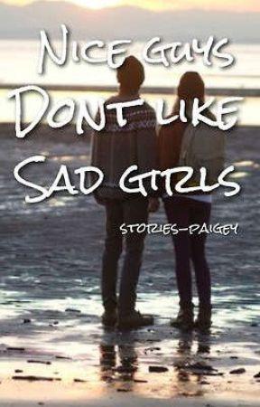 Nice Guys Don't Like Sad Girls by stories-paigey