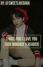I Hate You I Love You (Gou Mingrui x Reader) by sweetlikezeyu