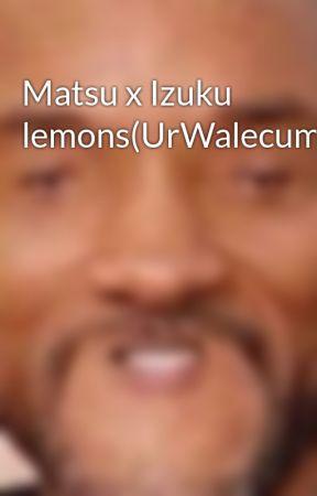 Matsu x Izuku lemons(UrWalecumLei) by xXIAMYOURISSUESXx