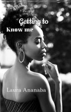 Getting To Know Me (Completed)  by LauraNaba