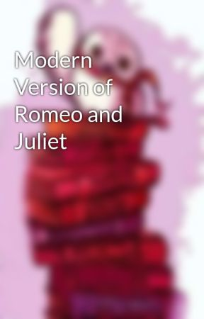 Modern Version of Romeo and Juliet by Slythergriffin369