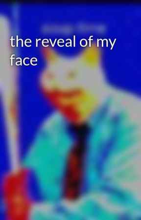 the reveal of my face by INEEDAPOTATO